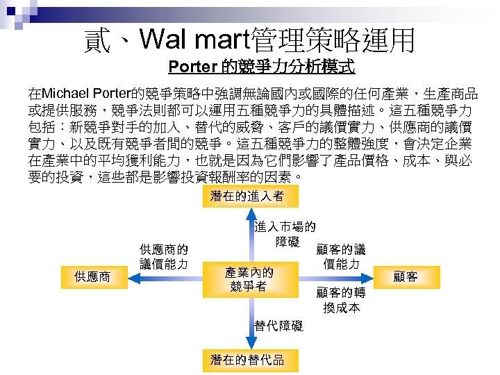 貳、Wal mart管理策略運用 Porter 的競爭力分析模式 在Michael Porter的競爭策略中強調無論國內或國際的任何產業,生產商品 或提供服務,競爭法則都可以運用五種競爭力的具體描述。這五種競爭力 包括:新競爭對手的加入、替代的威脅、客戶的議價實力、供應商的議價 實力、以及既有競爭者間的競爭。這五種競爭力的整體強度,會決定企業 在產業中的平均獲利能力,也就是因為它們影響了產品價格、成本、與必 要的投資,這些都是影響投資報酬率的因素。 潛在的進入者 供應商的 議價能力