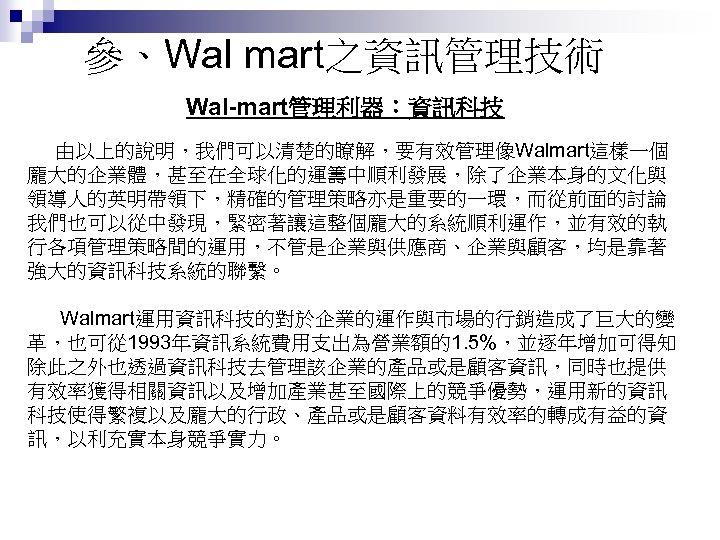 參、Wal mart之資訊管理技術 Wal-mart管理利器:資訊科技 由以上的說明,我們可以清楚的瞭解,要有效管理像Walmart這樣一個 龐大的企業體,甚至在全球化的運籌中順利發展,除了企業本身的文化與 領導人的英明帶領下,精確的管理策略亦是重要的一環,而從前面的討論 我們也可以從中發現,緊密著讓這整個龐大的系統順利運作,並有效的執 行各項管理策略間的運用,不管是企業與供應商、企業與顧客,均是靠著 強大的資訊科技系統的聯繫。 Walmart運用資訊科技的對於企業的運作與市場的行銷造成了巨大的變 革,也可從 1993年資訊系統費用支出為營業額的1. 5%,並逐年增加可得知 除此之外也透過資訊科技去管理該企業的產品或是顧客資訊,同時也提供