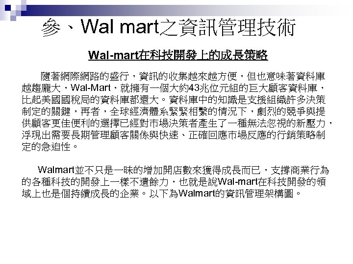 參、Wal mart之資訊管理技術 Wal-mart在科技開發上的成長策略 隨著網際網路的盛行,資訊的收集越來越方便,但也意味著資料庫 越趨龐大,Wal-Mart,就擁有一個大約43兆位元組的巨大顧客資料庫, 比起美國國稅局的資料庫都還大。資料庫中的知識是支援組織許多決策 制定的關鍵,再者,全球經濟體系緊緊相繫的情況下,劇烈的競爭與提 供顧客更佳便利的選擇已經對市場決策者產生了一種無法忽視的新壓力, 浮現出需要長期管理顧客關係與快速、正確回應市場反應的行銷策略制 定的急迫性。 Walmart並不只是一昧的增加開店數來獲得成長而已,支撐商業行為 的各種科技的開發上一樣不遺餘力,也就是說Wal-mart在科技開發的領 域上也是個持續成長的企業。以下為Walmart的資訊管理架構圖。