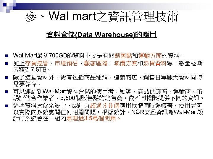 參、Wal mart之資訊管理技術 資料倉儲(Data Warehouse)的應用 n n n Wal-Mart最初 700 GB的資料主要是有關銷售點和運輸方面的資料。 加上存貨控管、市場預估、顧客區隔、減價方案和退貨資料等,數量逐漸 累積到 7. 5