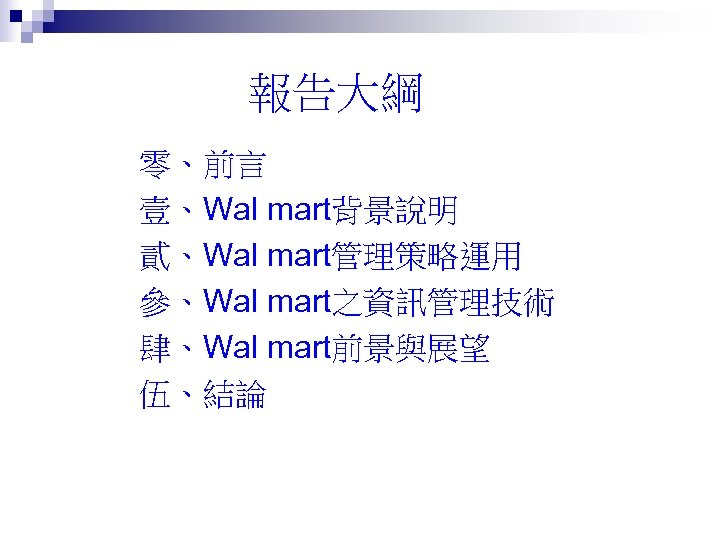 報告大綱 零、前言 壹、Wal mart背景說明 貳、Wal mart管理策略運用 參、Wal mart之資訊管理技術 肆、Wal mart前景與展望 伍、結論