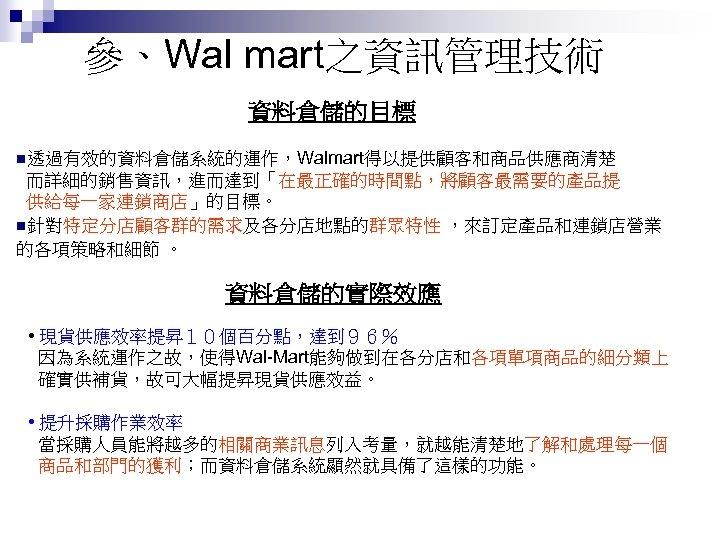參、Wal mart之資訊管理技術 資料倉儲的目標 n透過有效的資料倉儲系統的運作,Walmart得以提供顧客和商品供應商清楚 而詳細的銷售資訊,進而達到「在最正確的時間點,將顧客最需要的產品提 供給每一家連鎖商店」的目標。 n針對特定分店顧客群的需求及各分店地點的群眾特性 ,來訂定產品和連鎖店營業 的各項策略和細節 。 資料倉儲的實際效應 • 現貨供應效率提昇10個百分點,達到96% 因為系統運作之故,使得Wal-Mart能夠做到在各分店和各項單項商品的細分類上