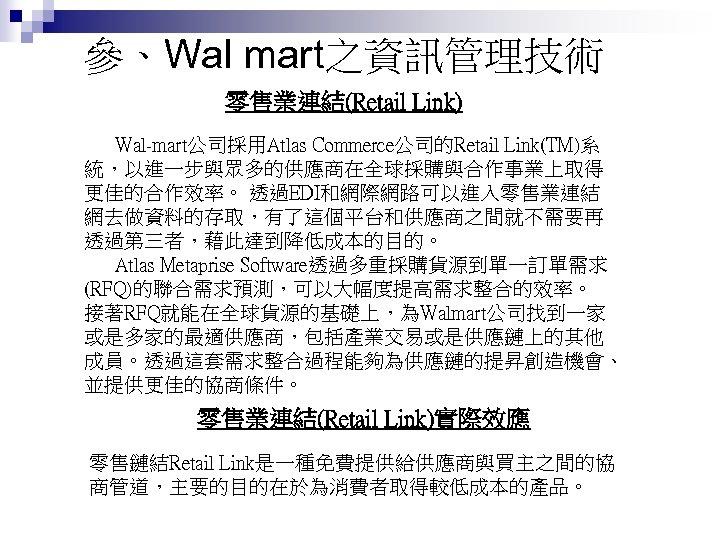 參、Wal mart之資訊管理技術 零售業連結(Retail Link) Wal-mart公司採用Atlas Commerce公司的Retail Link(TM)系 統,以進一步與眾多的供應商在全球採購與合作事業上取得 更佳的合作效率。 透過EDI和網際網路可以進入零售業連結 網去做資料的存取,有了這個平台和供應商之間就不需要再 透過第三者,藉此達到降低成本的目的。 Atlas Metaprise