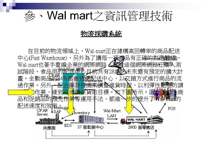 參、Wal mart之資訊管理技術 物流採購系統 在目前的物流領域上,Wal-mart正在建構高回轉率的商品配送 中心(Fast Warehouse),另外為了讓每一項商品有正確的對應管道, Wal-mart也著手重編企業的網際網路,目前這個網際網路正進入測 試階段。食品用的配送中心目前共有28處,未來還有預定的擴大計 畫。全數商品的84%都會透過配送中心,以交錯方式進行商品的流 過作業。另外,配合庫存程度來調整進貨時程,以利彈性動態的調 整配送作業,達到可連續供貨的目標。如下圖所示。因此季節性商 品和促銷品的預先作業等運用手法,都進一步的提升了Wal-mart的 配送速度和效率。