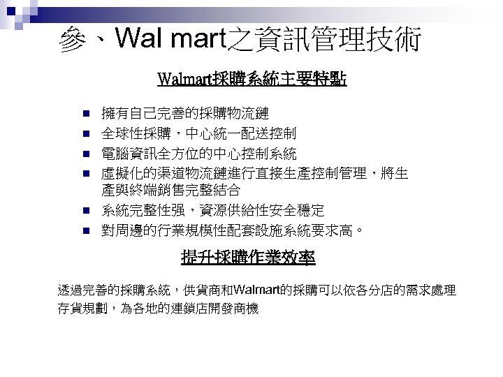 參、Wal mart之資訊管理技術 Walmart採購系統主要特點 n n n 擁有自己完善的採購物流鏈 全球性採購,中心統一配送控制 電腦資訊全方位的中心控制系統 虛擬化的渠道物流鏈進行直接生產控制管理,將生 產與終端銷售完整結合 系統完整性强,資源供給性安全穩定 對周邊的行業規模性配套設施系統要求高。 提升採購作業效率