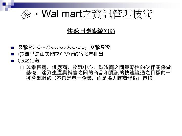 參、Wal mart之資訊管理技術 快速回應系統(QR) n n n 又稱Efficient Consumer Response,簡稱ECR QR最早是由美國Wal-Mart於 1986年推出 QR之定義 ¨ 以零售商、供應商、物流中心、製造商之間策略性的伙伴關係做