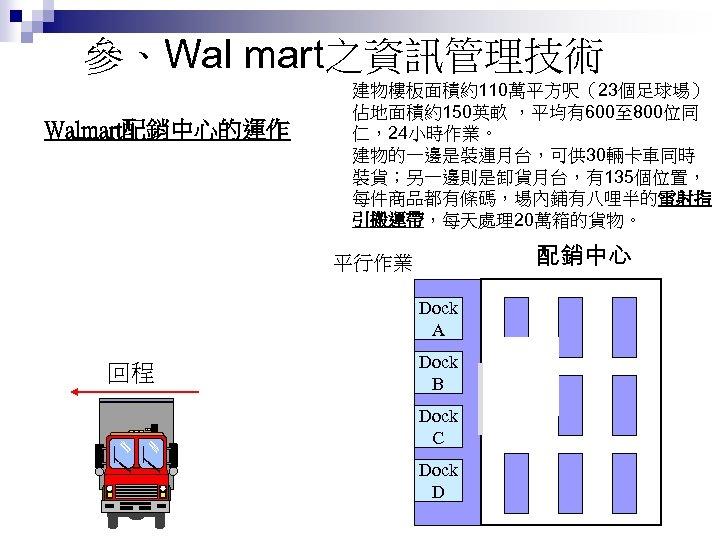 參、Wal mart之資訊管理技術 建物樓板面積約110萬平方呎(23個足球場) 佔地面積約150英畝 ,平均有600至 800位同 仁,24小時作業。 建物的一邊是裝運月台,可供 30輛卡車同時 裝貨;另一邊則是卸貨月台,有135個位置, 每件商品都有條碼,場內鋪有八哩半的雷射指 引搬運帶,每天處理20萬箱的貨物。 Walmart配銷中心的運作 去程