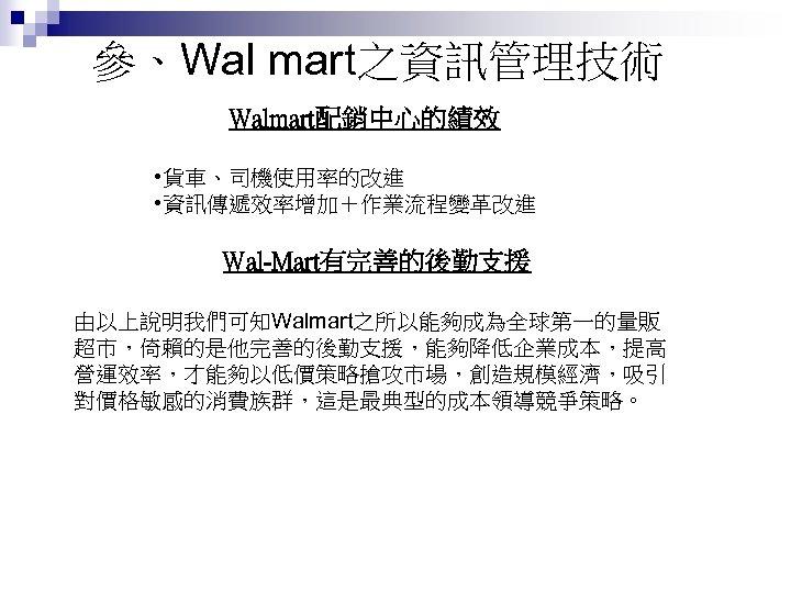 參、Wal mart之資訊管理技術 Walmart配銷中心的績效 • 貨車、司機使用率的改進 • 資訊傳遞效率增加+作業流程變革改進 Wal-Mart有完善的後勤支援 由以上說明我們可知Walmart之所以能夠成為全球第一的量販 超市,倚賴的是他完善的後勤支援,能夠降低企業成本,提高 營運效率,才能夠以低價策略搶攻市場,創造規模經濟,吸引 對價格敏感的消費族群,這是最典型的成本領導競爭策略。