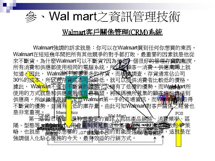 參、Wal mart之資訊管理技術 Walmart客戶關係管理(CRM)系統 Walmart強調的訴求就是:你可以在Walmart買到任何你想買的東西。 Walmart在短短幾年間把所有其他競爭的對手都打敗,最重要的因素就是他從 來不斷貨。為什麼Walmart可以不斷貨? 因為他有一個很好的管理存貨的制度, 所有消費和供應都使用相同的電腦系統,所以當顧客一消費,供應商馬上就 知道。因此, Walmart不需要太多的存貨。而根據調查,存貨通常佔公司 30%的成本,所以若存貨成本可以降低,就可以提供消費者比較低的價格。 據此, Walmart不僅有不斷貨的優勢,又擁有了低價的優勢。而Wal-Mart所 使用的方式就是和供應商形成互惠聯盟,將條碼機所蒐集的顧客資料傳送到