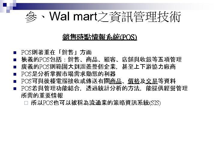 參、Wal mart之資訊管理技術 銷售時點情報系統(POS) n n n POS則著重在「銷售」方面 狹義的POS包括:銷售、商品、顧客、店鋪與收銀等五項管理 廣義的POS則範圍大到涵蓋整個企業,甚至上下游協力廠商 POS是分析掌握市場需求動態的利器 POS可與後檯電腦接收或傳送有關商品、價格及交易等資料 POS若與管理功能結合,透過統計分析的方法,能提供經營管理 所需的重要情報 ¨