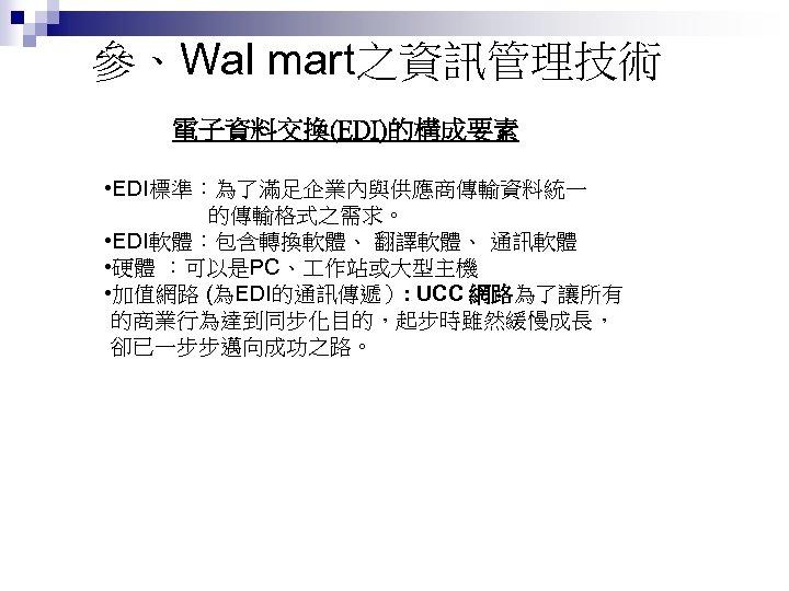 參、Wal mart之資訊管理技術 電子資料交換(EDI)的構成要素 • EDI標準:為了滿足企業內與供應商傳輸資料統一 的傳輸格式之需求。 • EDI軟體:包含轉換軟體、 翻譯軟體、 通訊軟體 • 硬體 :可以是PC、 作站或大型主機
