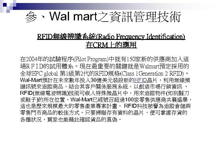 參、Wal mart之資訊管理技術 RFID無線辨識系統(Radio Frequency Identification) 在CRM上的應用 在 2004年的試驗程序(Pilot Program)中就有150家新的供應商加入這 場R F I D的試用體系。現在最重要的關鍵就是Walmart預定採用的 全球EPC