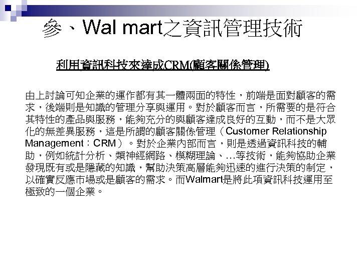參、Wal mart之資訊管理技術 利用資訊科技來達成CRM(顧客關係管理) 由上討論可知企業的運作都有其一體兩面的特性,前端是面對顧客的需 求,後端則是知識的管理分享與運用。對於顧客而言,所需要的是符合 其特性的產品與服務,能夠充分的與顧客達成良好的互動,而不是大眾 化的無差異服務,這是所謂的顧客關係管理(Customer Relationship Management:CRM)。對於企業內部而言,則是透過資訊科技的輔 助,例如統計分析、類神經網路、模糊理論、…等技術,能夠協助企業 發現既有或是隱藏的知識,幫助決策高層能夠迅速的進行決策的制定, 以確實反應市場或是顧客的需求。而Walmart是將此項資訊科技運用至 極致的一個企業。