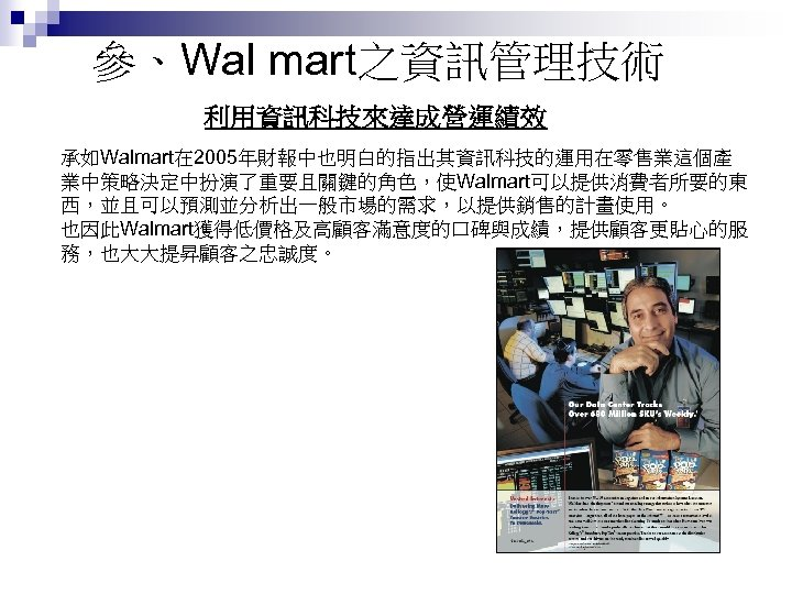 參、Wal mart之資訊管理技術 利用資訊科技來達成營運績效 承如Walmart在 2005年財報中也明白的指出其資訊科技的運用在零售業這個產 業中策略決定中扮演了重要且關鍵的角色,使Walmart可以提供消費者所要的東 西,並且可以預測並分析出一般市場的需求,以提供銷售的計畫使用。 也因此Walmart獲得低價格及高顧客滿意度的口碑與成績,提供顧客更貼心的服 務,也大大提昇顧客之忠誠度。
