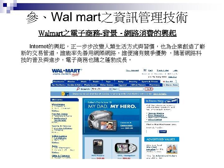 參、Wal mart之資訊管理技術 Walmart之電子商務-背景 - 網路消費的興起 Internet的興起,正一步步改變人類生活方式與習慣,也為企業創造了嶄 新的交易管道,誰能率先善用網際網路,誰便擁有競爭優勢 ,隨著網路科 技的普及與進步,電子商務也隨之蓬勃成長。