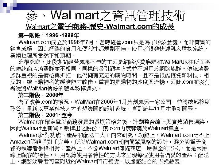 參、Wal mart之資訊管理技術 Walmart之電子商務-歷史-Walmart. com的成長 第一階段: 1996~1999年 Walmart. com成立於 1996年 7月,當時經營. com只是為了形象意義,而非實質的 銷售成績,因此網路的實用和便利性都規劃不佳,使用者很難快速融入購物系統, 業績也理所當然不如預期。 追根究底,此段期間經營成果不佳的主因是網路消費族群和Wal.