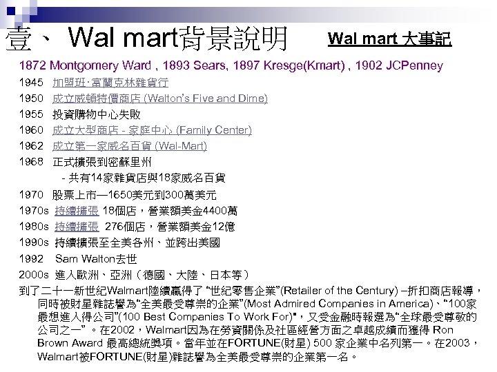 壹、 Wal mart背景說明 Wal mart 大事記 1872 Montgomery Ward , 1893 Sears, 1897 Kresge(Kmart)