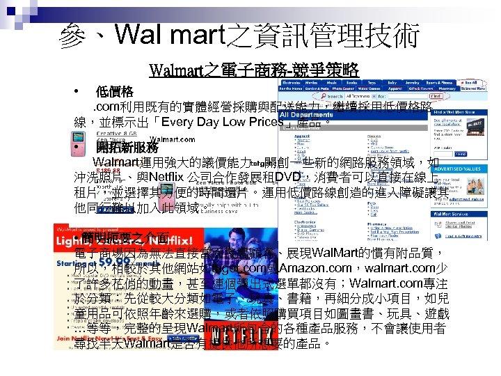 參、Wal mart之資訊管理技術 Walmart之電子商務-競爭策略 • 低價格. com利用既有的實體經營採購與配送能力,繼續採用低價格路 線,並標示出「Every Day Low Prices」產品。 • 開拓新服務 Walmart運用強大的議價能力,開創一些新的網路服務領域,如 沖洗照片、與Netflix