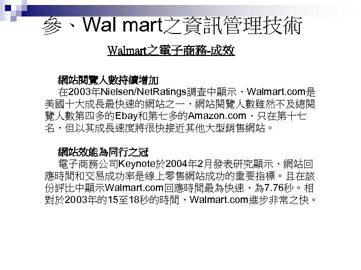 參、Wal mart之資訊管理技術 Walmart之電子商務-成效 網站閱覽人數持續增加 在 2003年Nielsen/Net. Ratings調查中顯示,Walmart. com是 美國十大成長最快速的網站之一,網站閱覽人數雖然不及總閱 覽人數第四多的Ebay和第七多的Amazon. com,只在第十七 名,但以其成長速度將很快接近其他大型銷售網站。 網站效能為同行之冠 電子商務公司Keynote於