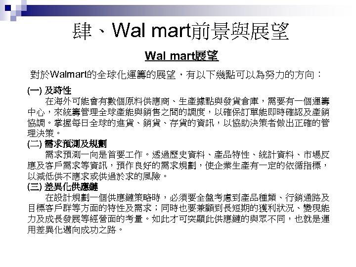 肆、Wal mart前景與展望 Wal mart展望 對於Walmart的全球化運籌的展望,有以下幾點可以為努力的方向: (一) 及時性   在海外可能會有數個原料供應商、生產據點與發貨倉庫,需要有一個運籌 中心,來統籌管理全球產能與銷售之間的調度,以確保訂單能即時確認及產銷 協調。掌握每日全球的進貨、銷貨、存貨的資訊,以協助決策者做出正確的管 理決策。 (二) 需求預測及規劃   需求預測一向是首要