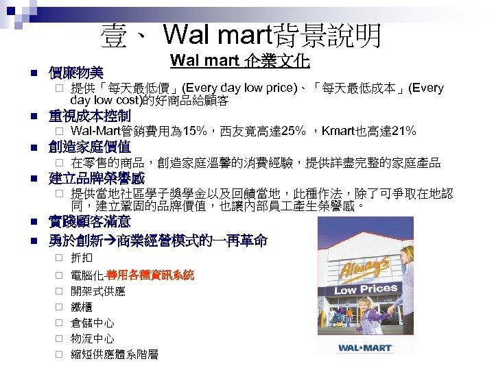 壹、 Wal mart背景說明 n 價廉物美 ¨ n n 在零售的商品,創造家庭溫馨的消費經驗,提供詳盡完整的家庭產品 建立品牌榮譽感 ¨ n Wal-Mart管銷費用為 15%,西友竟高達