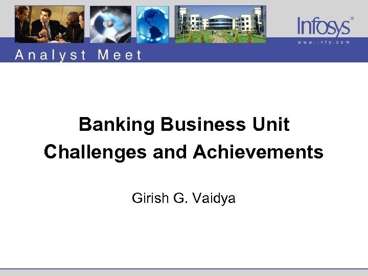 Banking Business Unit Challenges and Achievements Girish G. Vaidya