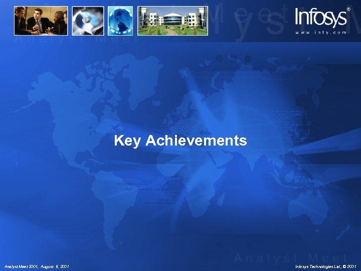 Key Achievements Analyst Meet 2001, August 6, 2001 Infosys Technologies Ltd. , © 2001