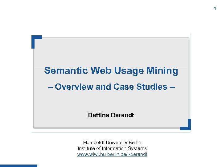 1 Semantic Web Usage Mining – Overview and Case Studies – Bettina Berendt Humboldt