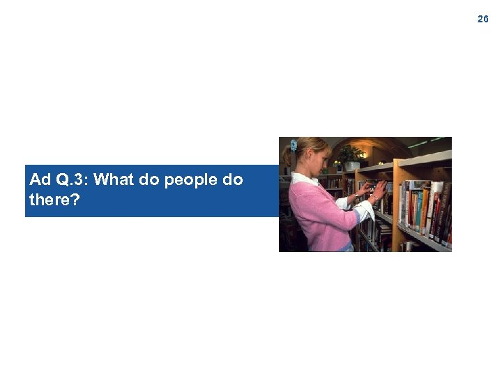 26 Ad Q. 3: What do people do there?