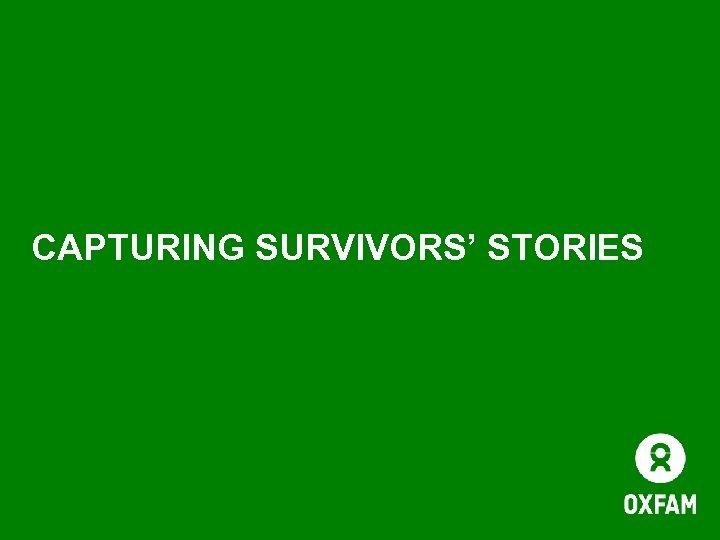 CAPTURING SURVIVORS' STORIES