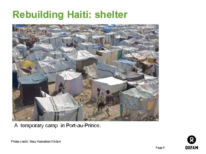 Rebuilding Haiti: shelter A temporary camp in Port-au-Prince. Photo credit: Step Haiselden/Oxfam Page 5
