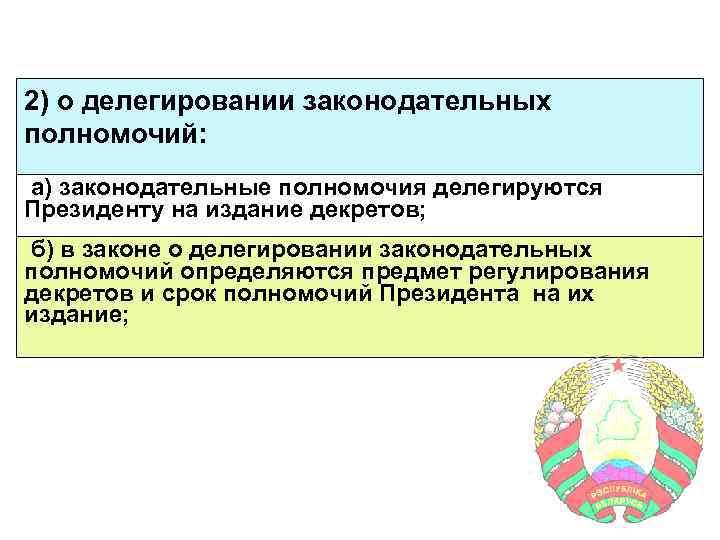 2) о делегировании законодательных полномочий: а) законодательные полномочия делегируются Президенту на издание декретов; б)