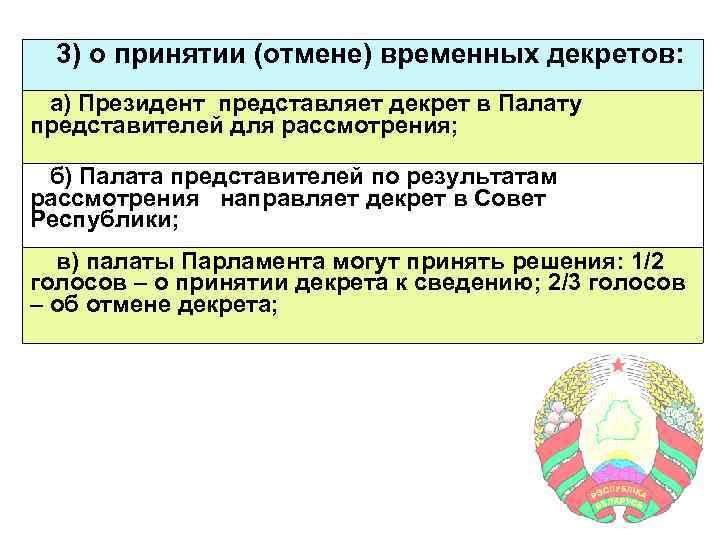 3) о принятии (отмене) временных декретов: а) Президент представляет декрет в Палату представителей для