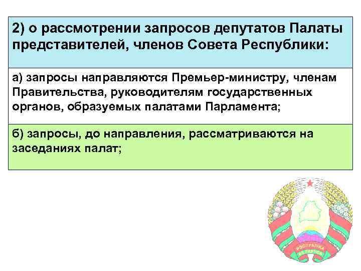 2) о рассмотрении запросов депутатов Палаты представителей, членов Совета Республики: а) запросы направляются Премьер-министру,