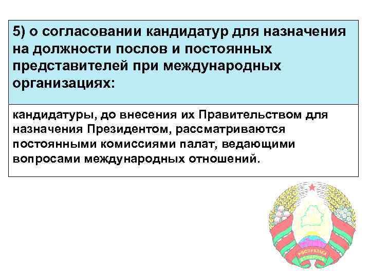 5) о согласовании кандидатур для назначения на должности послов и постоянных представителей при международных