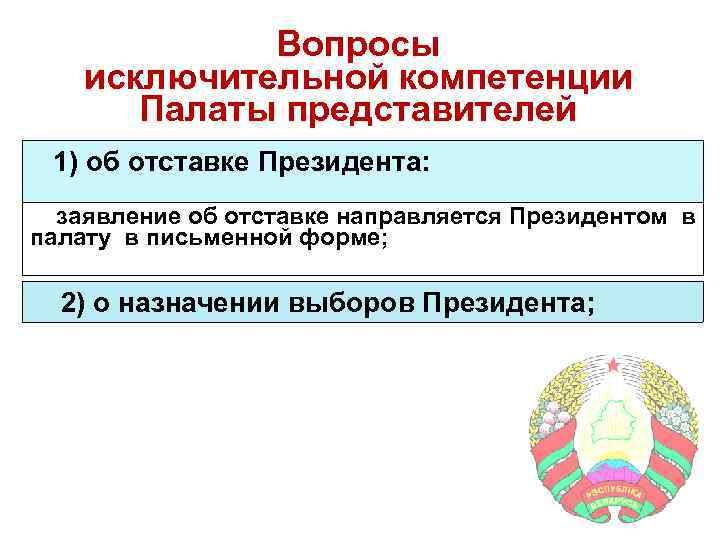 Вопросы исключительной компетенции Палаты представителей 1) об отставке Президента: заявление об отставке направляется Президентом