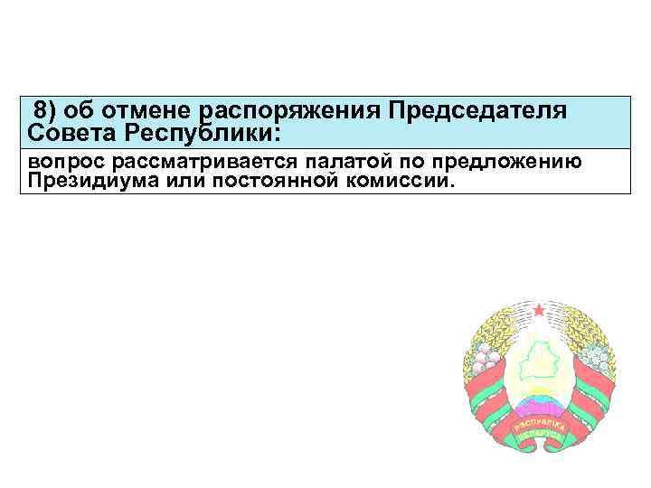 8) об отмене распоряжения Председателя Совета Республики: вопрос рассматривается палатой по предложению Президиума или