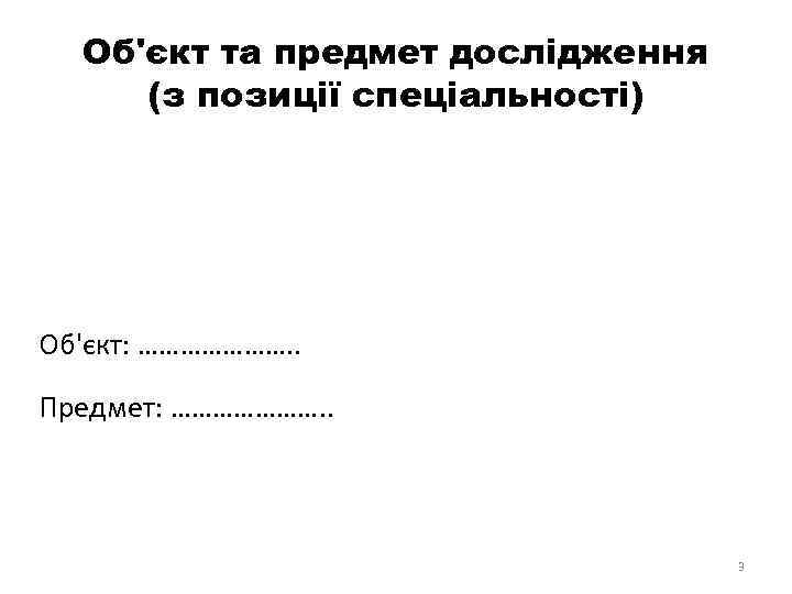 Об'єкт та предмет дослідження (з позиції спеціальності) Об'єкт: …………………. . Предмет: …………………. . 3