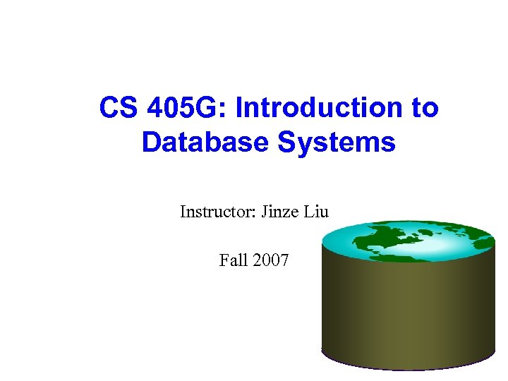 CS 405 G: Introduction to Database Systems Instructor: Jinze Liu Fall 2007