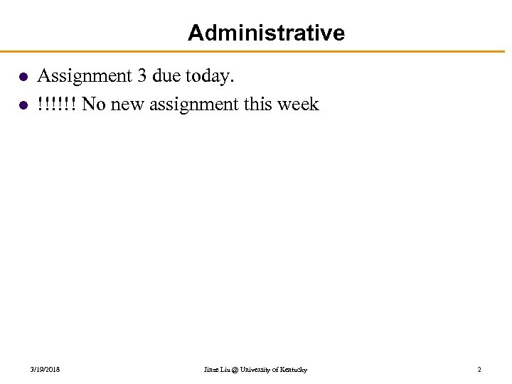 Administrative l l Assignment 3 due today. !!!!!! No new assignment this week 3/19/2018