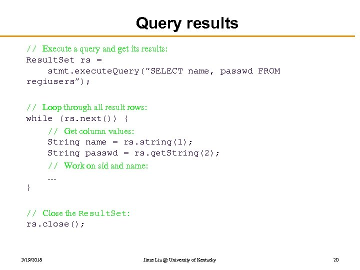 Query results // Execute a query and get its results: Result. Set rs =