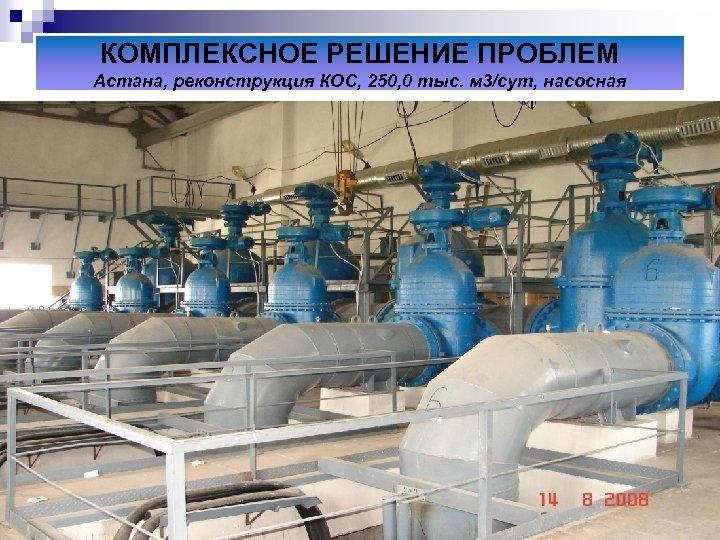 КОМПЛЕКСНОЕ РЕШЕНИЕ ПРОБЛЕМ Астана, реконструкция КОС, 250, 0 тыс. м 3/сут, насосная