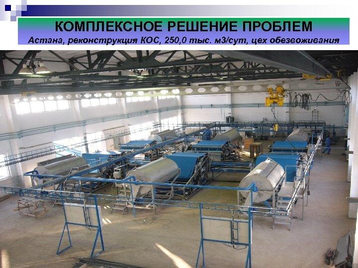КОМПЛЕКСНОЕ РЕШЕНИЕ ПРОБЛЕМ Астана, реконструкция КОС, 250, 0 тыс. м 3/сут, цех обезвоживания