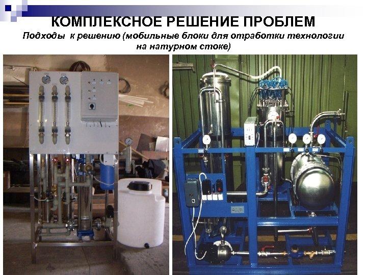 КОМПЛЕКСНОЕ РЕШЕНИЕ ПРОБЛЕМ Подходы к решению (мобильные блоки для отработки технологии на натурном стоке)