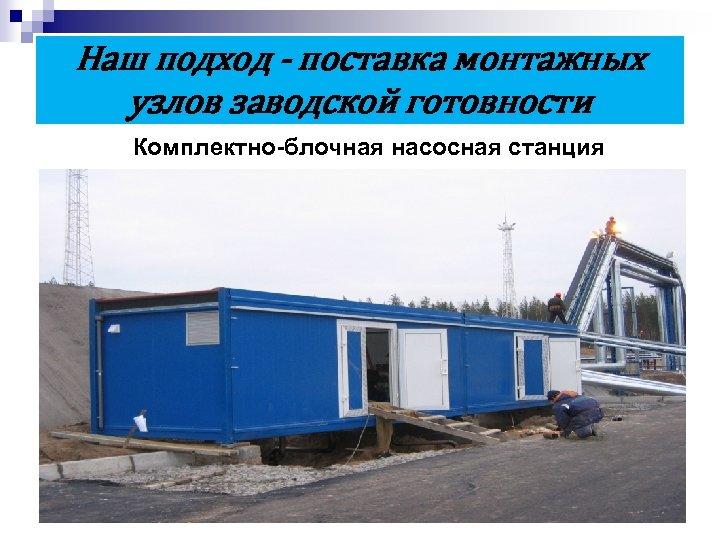 Наш подход - поставка монтажных узлов заводской готовности Комплектно-блочная насосная станция