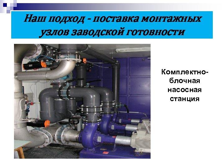 Наш подход - поставка монтажных узлов заводской готовности Комплектноблочная насосная станция
