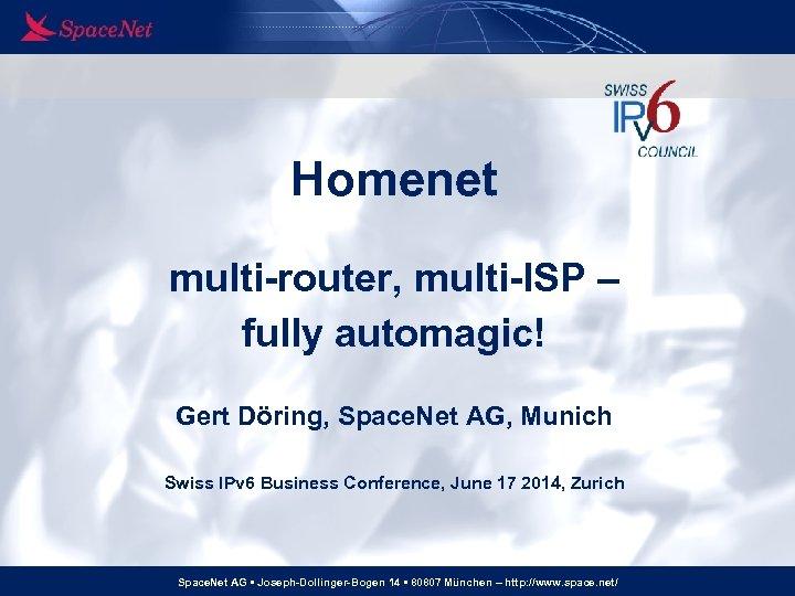 Homenet multi-router, multi-ISP – fully automagic! Gert Döring, Space. Net AG, Munich Swiss IPv