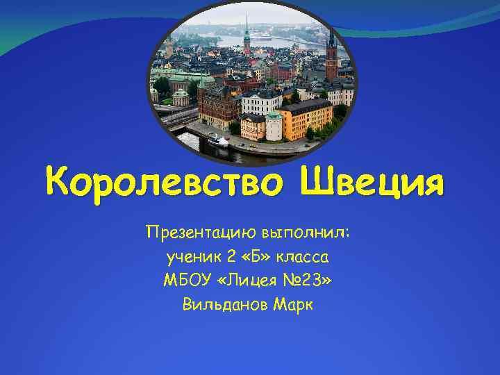 Королевство Швеция Презентацию выполнил: ученик 2 «Б» класса МБОУ «Лицея № 23» Вильданов Марк