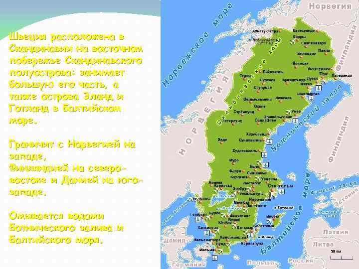 Швеция расположена в Скандинавии на восточном побережье Скандинавского полуострова: занимает большую его часть, а