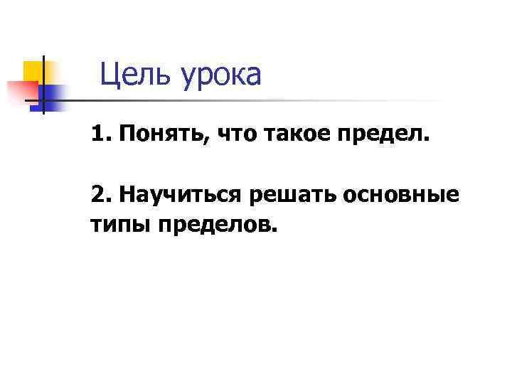 Цель урока 1. Понять, что такое предел. 2. Научиться решать основные типы пределов.